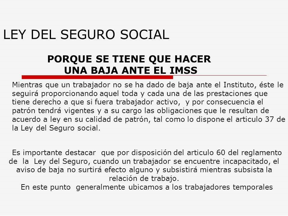 LEY DEL SEGURO SOCIAL PORQUE SE TIENE QUE HACER UNA BAJA ANTE EL IMSS Mientras que un trabajador no se ha dado de baja ante el Instituto, éste le segu