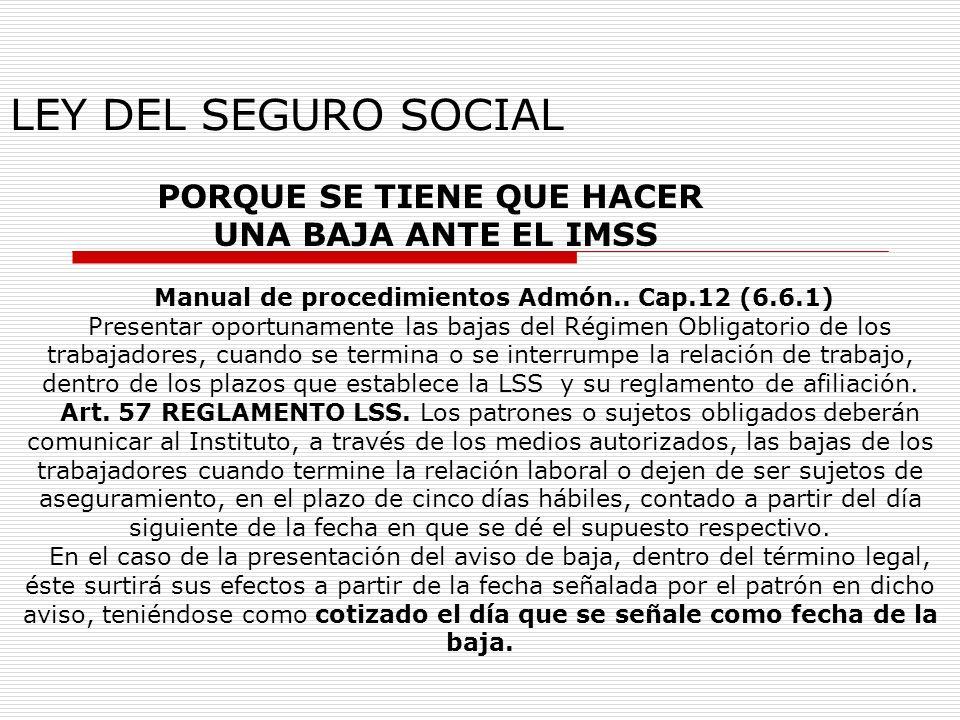 LEY DEL SEGURO SOCIAL PORQUE SE TIENE QUE HACER UNA BAJA ANTE EL IMSS Manual de procedimientos Admón.. Cap.12 (6.6.1) Presentar oportunamente las baja
