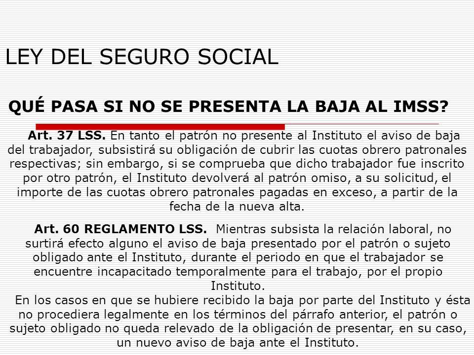 LEY DEL SEGURO SOCIAL QUÉ PASA SI NO SE PRESENTA LA BAJA AL IMSS? Art. 37 LSS. En tanto el patrón no presente al Instituto el aviso de baja del trabaj
