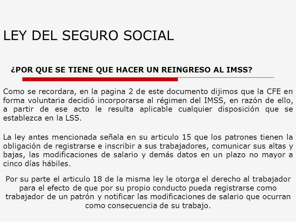 LEY DEL SEGURO SOCIAL ¿POR QUE SE TIENE QUE HACER UN REINGRESO AL IMSS? Como se recordara, en la pagina 2 de este documento dijimos que la CFE en form