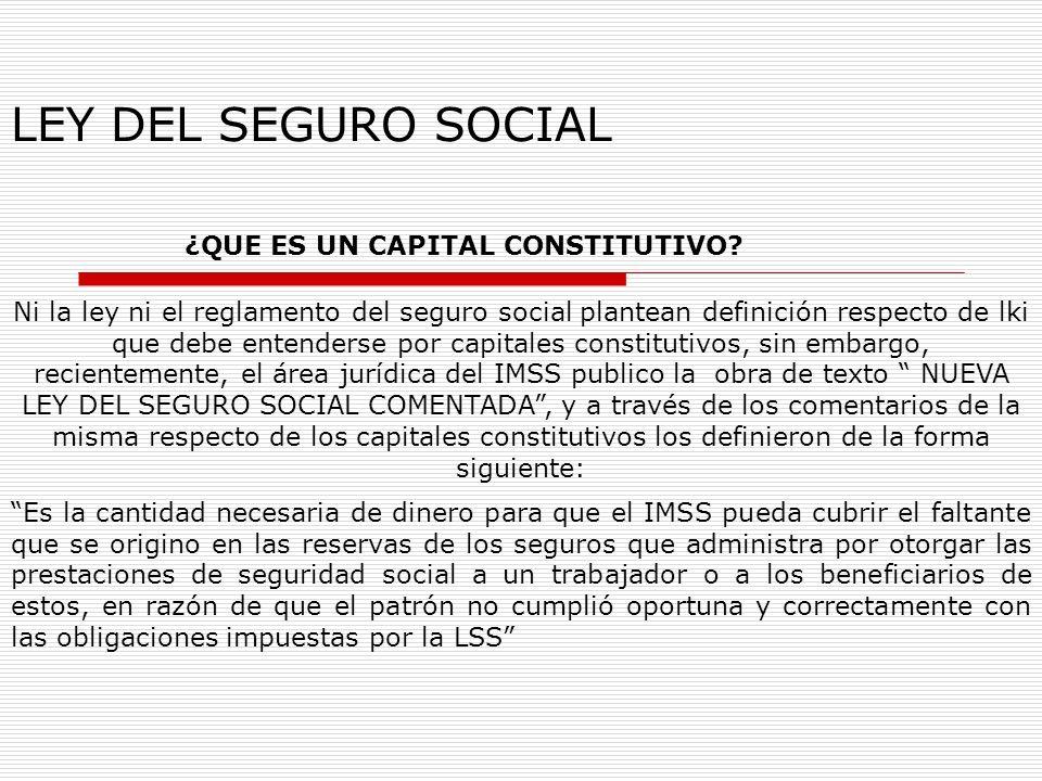 LEY DEL SEGURO SOCIAL ¿QUE ES UN CAPITAL CONSTITUTIVO? Ni la ley ni el reglamento del seguro social plantean definición respecto de lki que debe enten