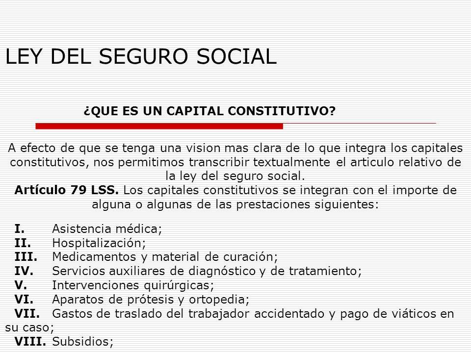 LEY DEL SEGURO SOCIAL ¿QUE ES UN CAPITAL CONSTITUTIVO? A efecto de que se tenga una vision mas clara de lo que integra los capitales constitutivos, no