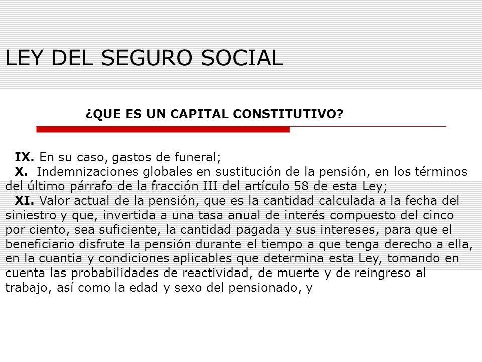 LEY DEL SEGURO SOCIAL ¿QUE ES UN CAPITAL CONSTITUTIVO? IX. En su caso, gastos de funeral; X. Indemnizaciones globales en sustitución de la pensión, en