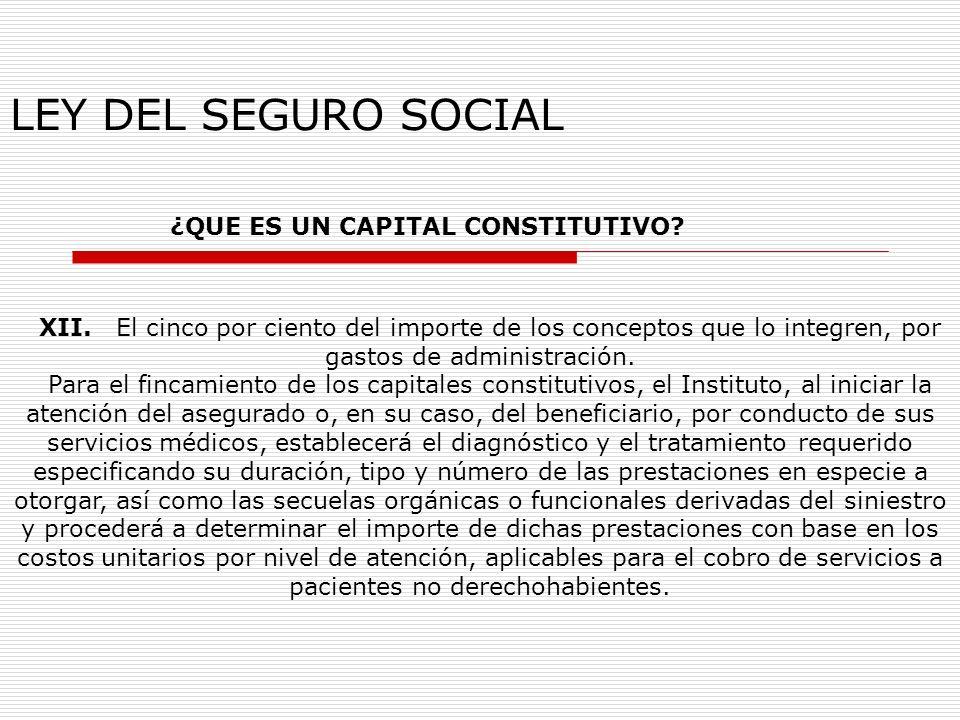 LEY DEL SEGURO SOCIAL ¿QUE ES UN CAPITAL CONSTITUTIVO? XII. El cinco por ciento del importe de los conceptos que lo integren, por gastos de administra