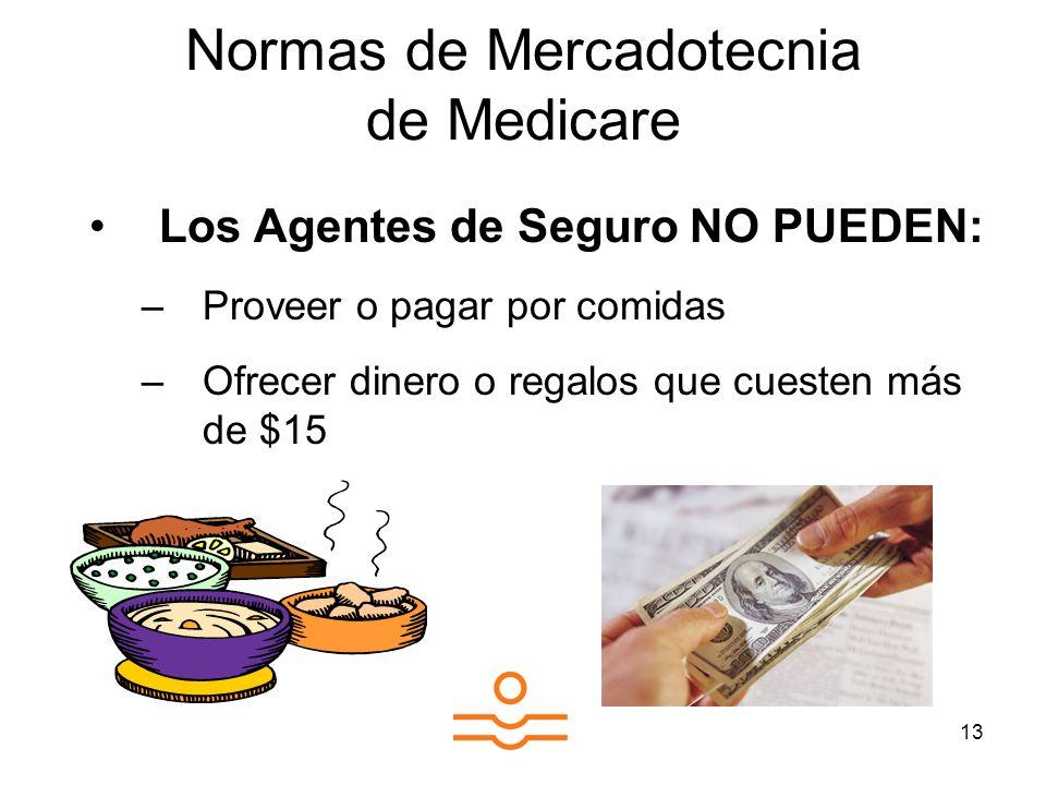 13 Normas de Mercadotecnia de Medicare Los Agentes de Seguro NO PUEDEN: –Proveer o pagar por comidas –Ofrecer dinero o regalos que cuesten más de $15