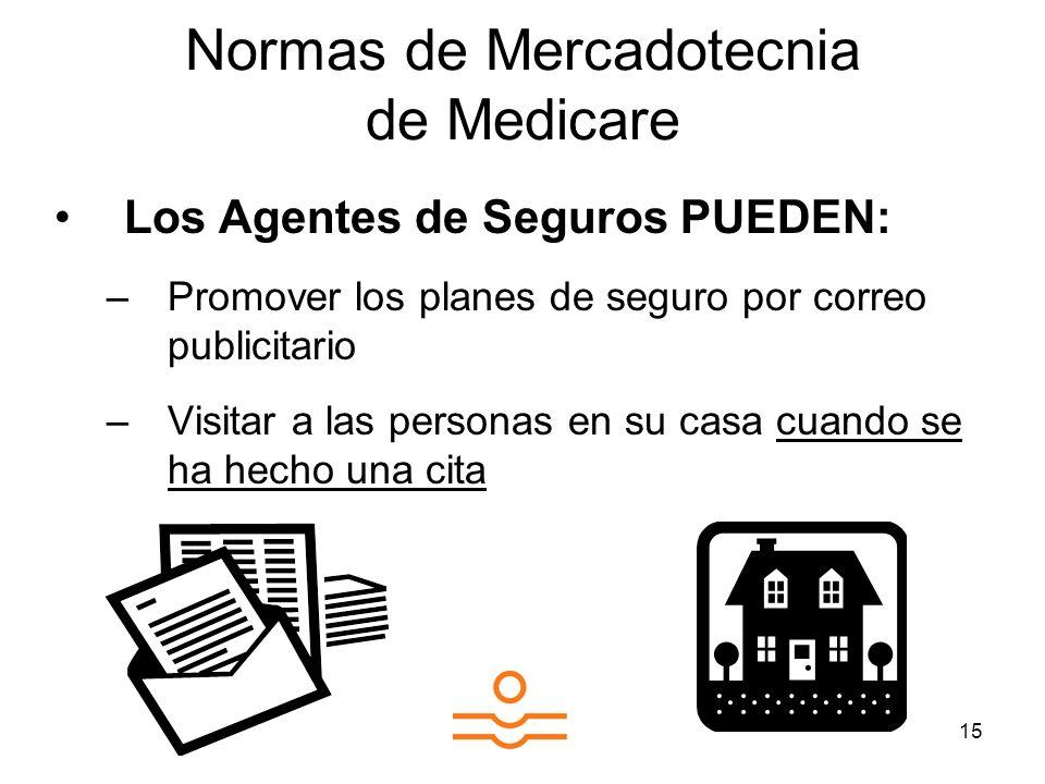 15 Normas de Mercadotecnia de Medicare Los Agentes de Seguros PUEDEN: –Promover los planes de seguro por correo publicitario –Visitar a las personas en su casa cuando se ha hecho una cita