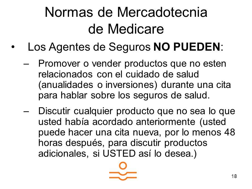 18 Normas de Mercadotecnia de Medicare Los Agentes de Seguros NO PUEDEN: –Promover o vender productos que no esten relacionados con el cuidado de salud (anualidades o inversiones) durante una cita para hablar sobre los seguros de salud.