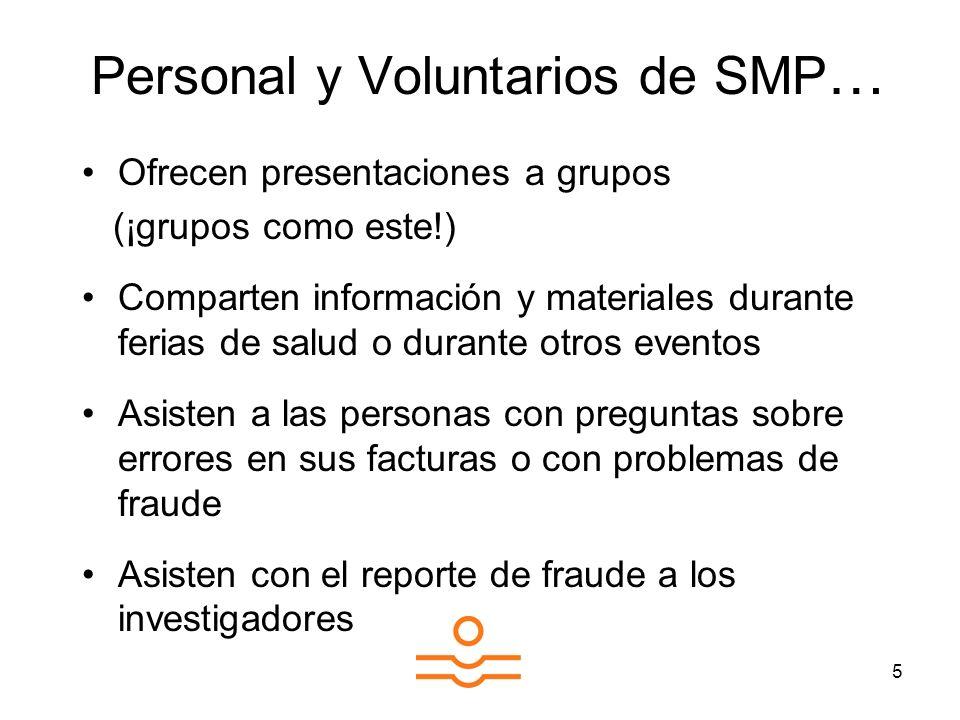 5 Personal y Voluntarios de SMP … Ofrecen presentaciones a grupos (¡grupos como este!) Comparten información y materiales durante ferias de salud o durante otros eventos Asisten a las personas con preguntas sobre errores en sus facturas o con problemas de fraude Asisten con el reporte de fraude a los investigadores