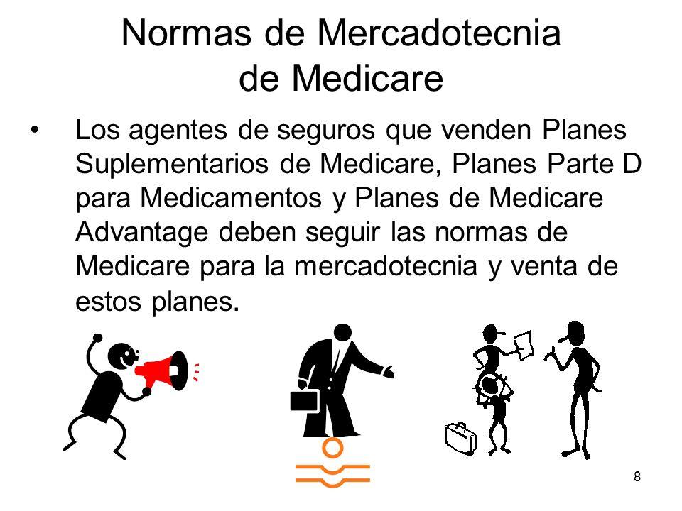 8 Normas de Mercadotecnia de Medicare Los agentes de seguros que venden Planes Suplementarios de Medicare, Planes Parte D para Medicamentos y Planes de Medicare Advantage deben seguir las normas de Medicare para la mercadotecnia y venta de estos planes.