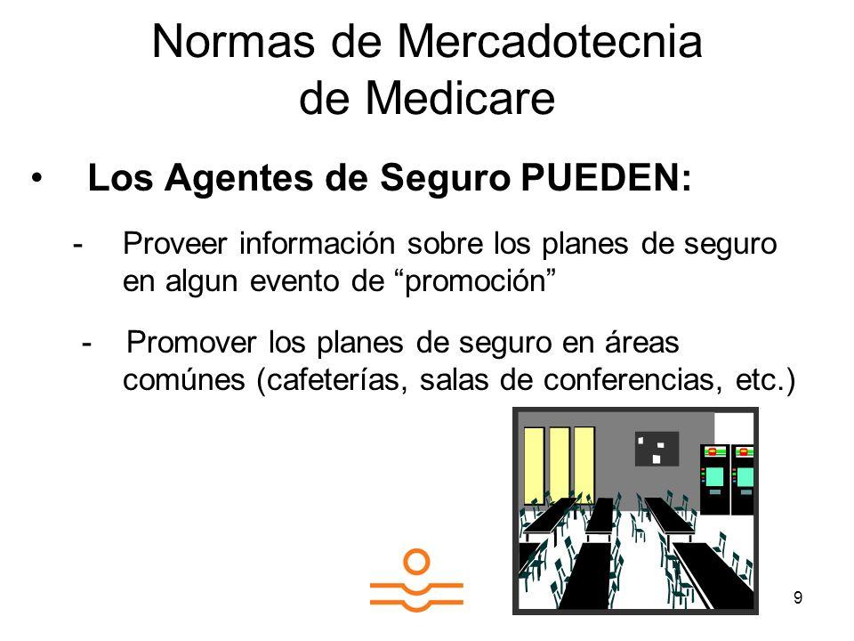 9 Normas de Mercadotecnia de Medicare Los Agentes de Seguro PUEDEN: -Proveer información sobre los planes de seguro en algun evento de promoción - Promover los planes de seguro en áreas comúnes (cafeterías, salas de conferencias, etc.)