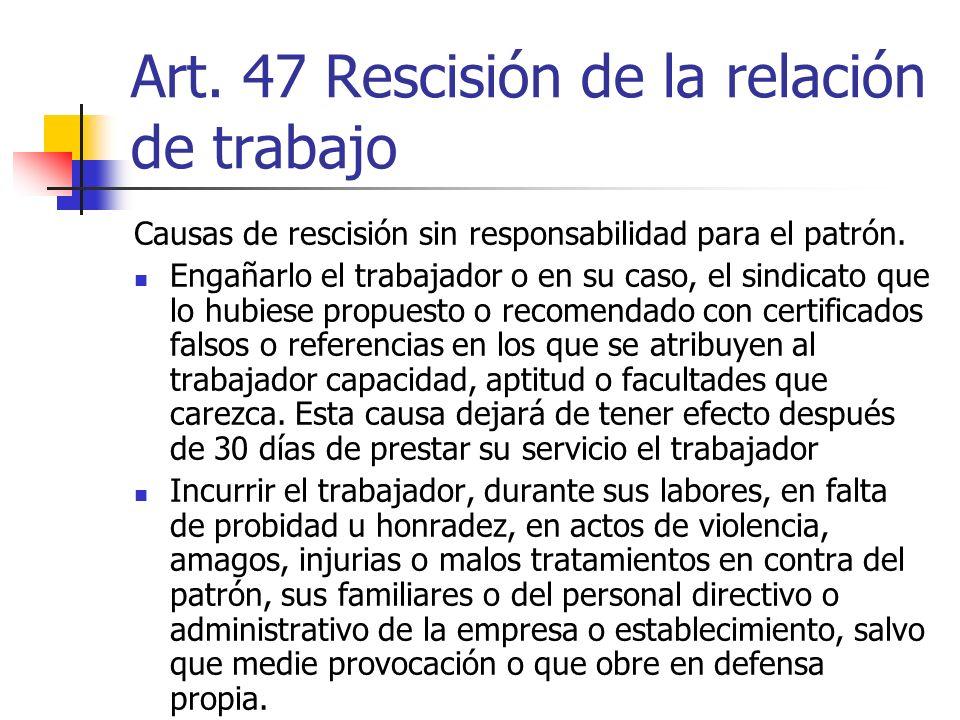 Art. 47 Rescisión de la relación de trabajo Causas de rescisión sin responsabilidad para el patrón. Engañarlo el trabajador o en su caso, el sindicato