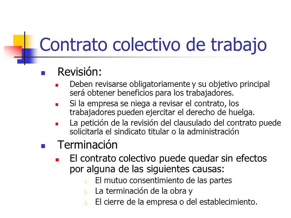 Contrato colectivo de trabajo Revisión: Deben revisarse obligatoriamente y su objetivo principal será obtener beneficios para los trabajadores. Si la