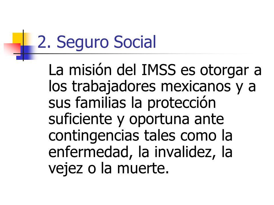 2. Seguro Social La misión del IMSS es otorgar a los trabajadores mexicanos y a sus familias la protección suficiente y oportuna ante contingencias ta