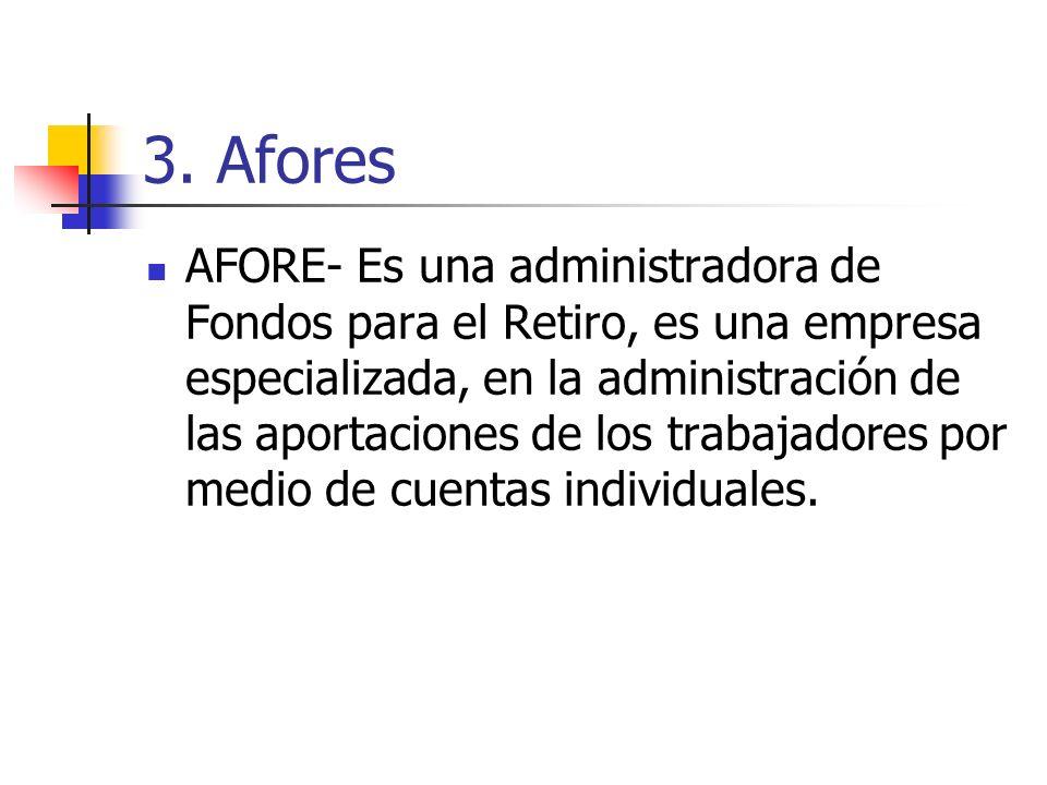 3. Afores AFORE- Es una administradora de Fondos para el Retiro, es una empresa especializada, en la administración de las aportaciones de los trabaja