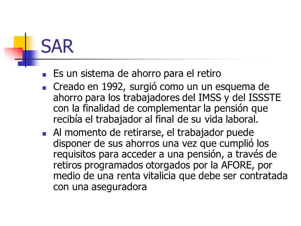 SAR Es un sistema de ahorro para el retiro Creado en 1992, surgió como un un esquema de ahorro para los trabajadores del IMSS y del ISSSTE con la fina