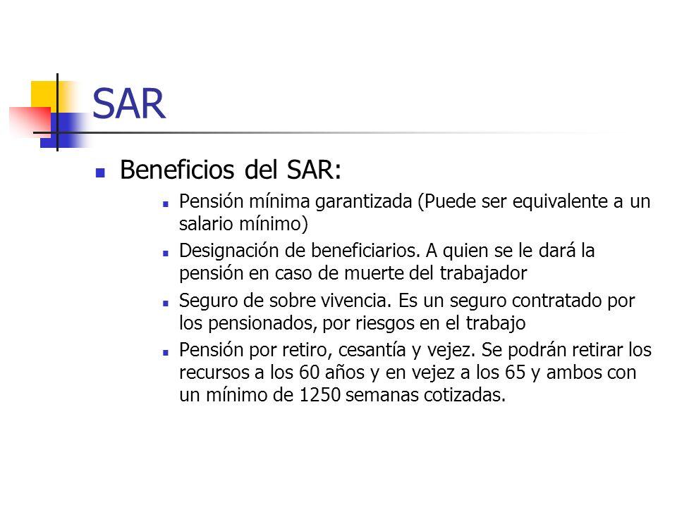 SAR Beneficios del SAR: Pensión mínima garantizada (Puede ser equivalente a un salario mínimo) Designación de beneficiarios. A quien se le dará la pen
