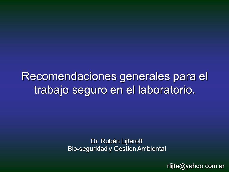Dr. Rubén Lijteroff Bio-seguridad y Gestión Ambiental Recomendaciones generales para el trabajo seguro en el laboratorio. rlijte@yahoo.com.ar
