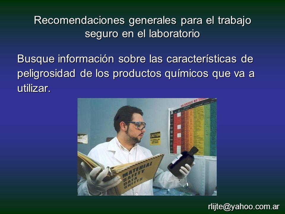Recomendaciones generales para el trabajo seguro en el laboratorio Busque información sobre las características de peligrosidad de los productos quími