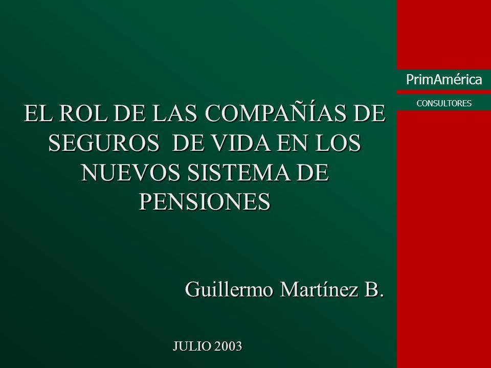 PrimAmérica CONSULTORES EL ROL DE LAS COMPAÑÍAS DE SEGUROS DE VIDA EN LOS NUEVOS SISTEMA DE PENSIONES Guillermo Martínez B. JULIO 2003