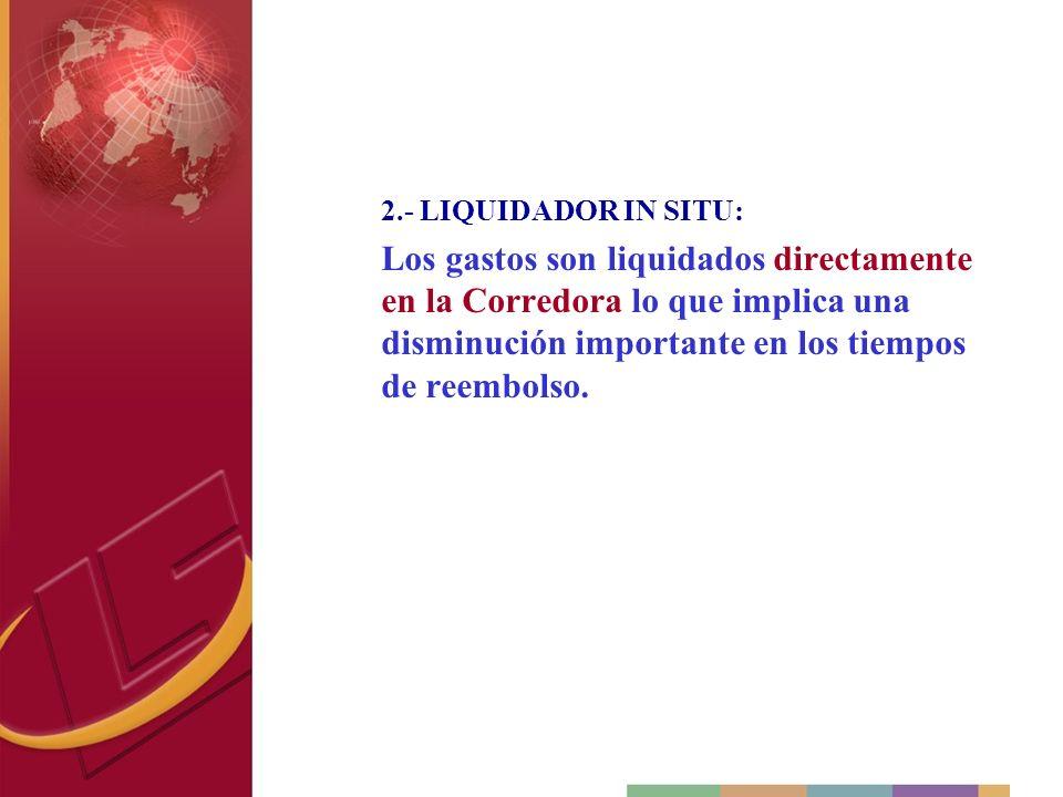 2.- LIQUIDADOR IN SITU: Los gastos son liquidados directamente en la Corredora lo que implica una disminución importante en los tiempos de reembolso.