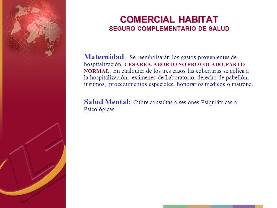 COMERCIAL HABITAT SEGURO COMPLEMENTARIO DE SALUD Maternidad : Se reembolsarán los gastos provenientes de hospitalización, CESAREA, ABORTO NO PROVOCADO