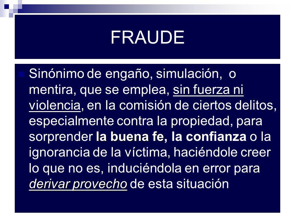 FRAUDE la buena fe derivar provecho Sinónimo de engaño, simulación, o mentira, que se emplea, sin fuerza ni violencia, en la comisión de ciertos delit
