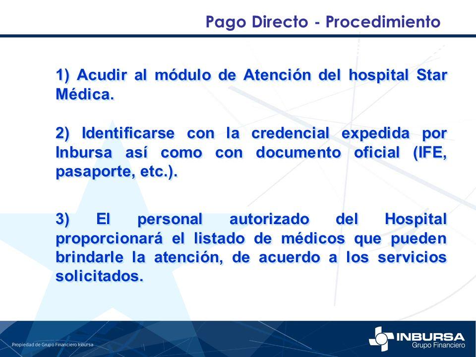 Pago Directo - Procedimiento 1) Acudir al módulo de Atención del hospital Star Médica. 2) Identificarse con la credencial expedida por Inbursa así com