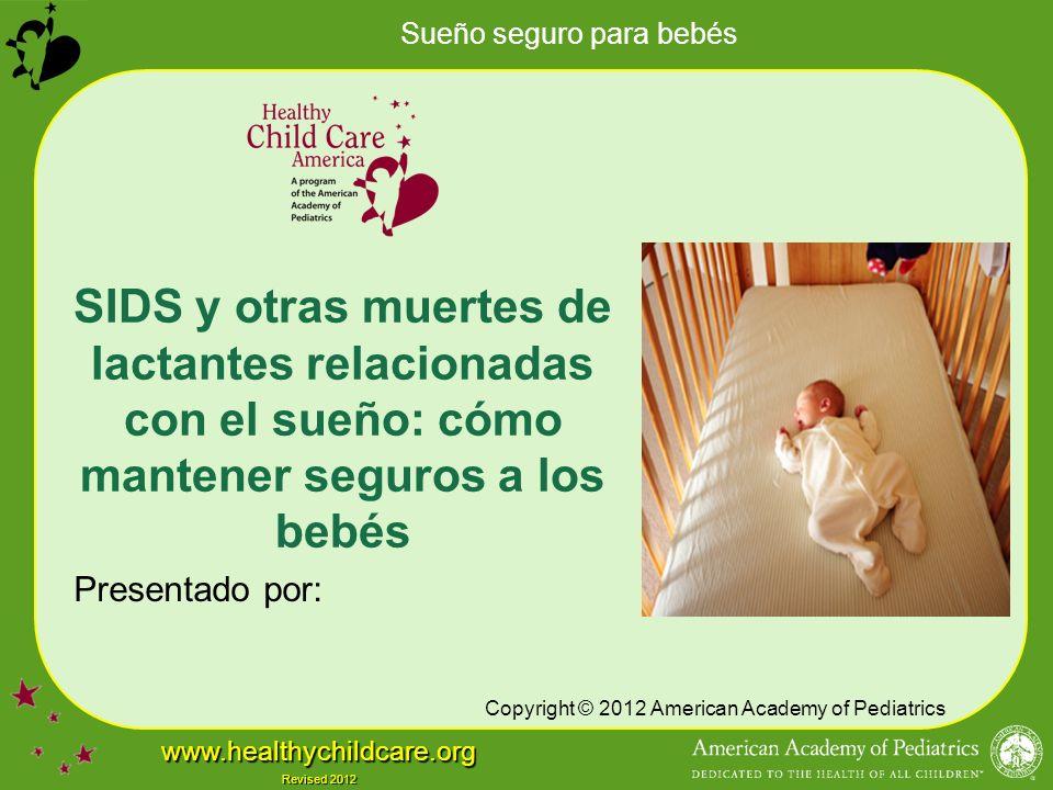 Sueño seguro para bebés www.healthychildcare.org Revised 2012 SIDS y otras muertes de lactantes relacionadas con el sueño: cómo mantener seguros a los bebés Presentado por: Copyright © 2012 American Academy of Pediatrics