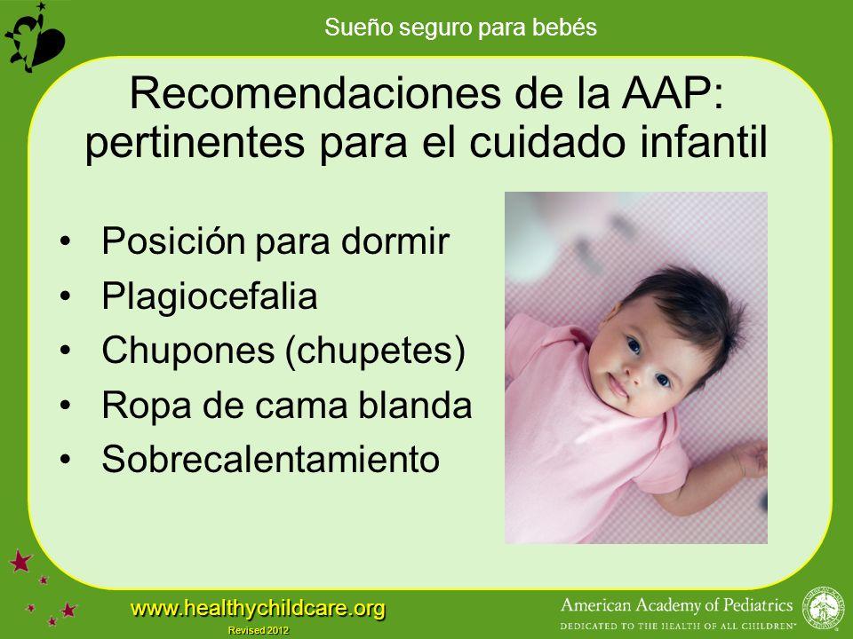 Sueño seguro para bebés www.healthychildcare.org Revised 2012 Recomendaciones de la AAP: pertinentes para el cuidado infantil Posición para dormir Plagiocefalia Chupones (chupetes) Ropa de cama blanda Sobrecalentamiento