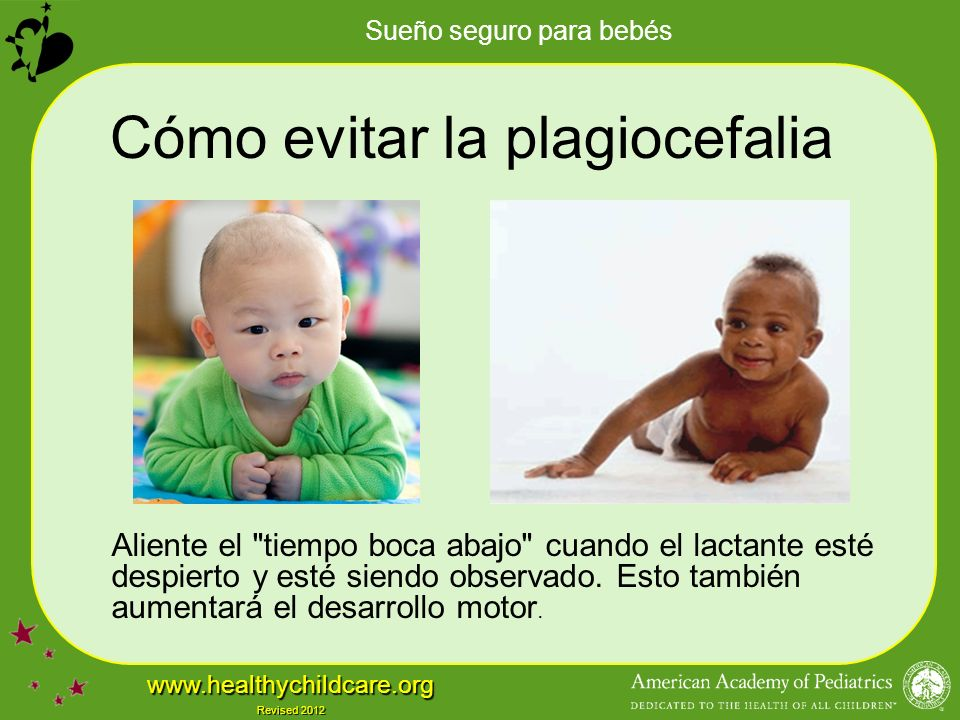 Sueño seguro para bebés www.healthychildcare.org Revised 2012 Cómo evitar la plagiocefalia Aliente el tiempo boca abajo cuando el lactante esté despierto y esté siendo observado.