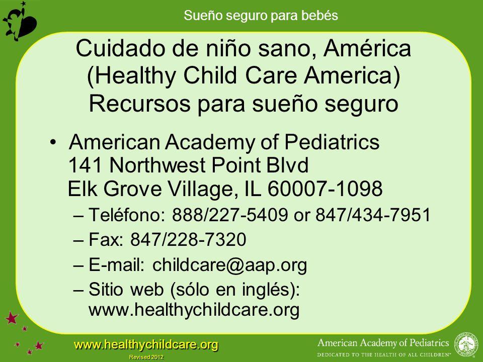Sueño seguro para bebés www.healthychildcare.org Revised 2012 Cuidado de niño sano, América (Healthy Child Care America) Recursos para sueño seguro American Academy of Pediatrics 141 Northwest Point Blvd Elk Grove Village, IL 60007-1098 –Teléfono: 888/227-5409 or 847/434-7951 –Fax: 847/228-7320 –E-mail: childcare@aap.org –Sitio web (sólo en inglés): www.healthychildcare.org