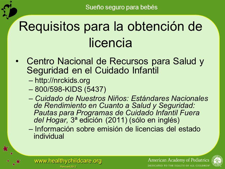 Sueño seguro para bebés www.healthychildcare.org Revised 2012 Requisitos para la obtención de licencia Centro Nacional de Recursos para Salud y Seguridad en el Cuidado Infantil – http://nrckids.org – 800/598-KIDS (5437) – Cuidado de Nuestros Niños: Estándares Nacionales de Rendimiento en Cuanto a Salud y Seguridad: Pautas para Programas de Cuidado Infantil Fuera del Hogar, 3ª edición (2011) (sólo en inglés) – Información sobre emisión de licencias del estado individual