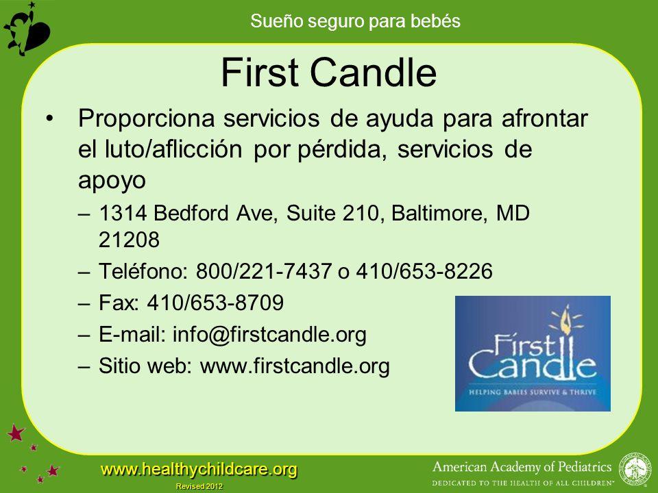 Sueño seguro para bebés www.healthychildcare.org Revised 2012 First Candle Proporciona servicios de ayuda para afrontar el luto/aflicción por pérdida, servicios de apoyo –1314 Bedford Ave, Suite 210, Baltimore, MD 21208 –Teléfono: 800/221-7437 o 410/653-8226 –Fax: 410/653-8709 –E-mail: info@firstcandle.org –Sitio web: www.firstcandle.org