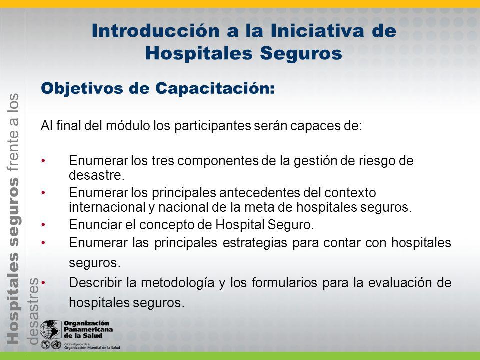 Hospitales seguros frente a los desastres Introducción a la Iniciativa de Hospitales Seguros Objetivos de Capacitación: Al final del módulo los participantes serán capaces de: Enumerar los tres componentes de la gestión de riesgo de desastre.