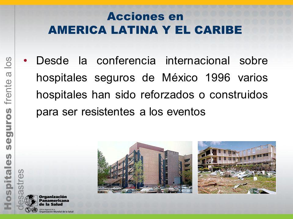 Hospitales seguros frente a los desastres Acciones en AMERICA LATINA Y EL CARIBE Desde la conferencia internacional sobre hospitales seguros de México 1996 varios hospitales han sido reforzados o construidos para ser resistentes a los eventos