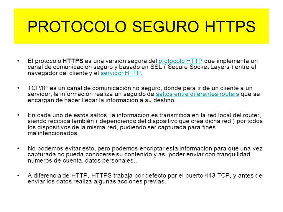 PROTOCOLO SEGURO HTTPS El protocolo HTTPS es una versión segura del protocolo HTTP que implementa un canal de comunicación seguro y basado en SSL ( Secure Socket Layers ) entre el navegador del cliente y el servidor HTTP.