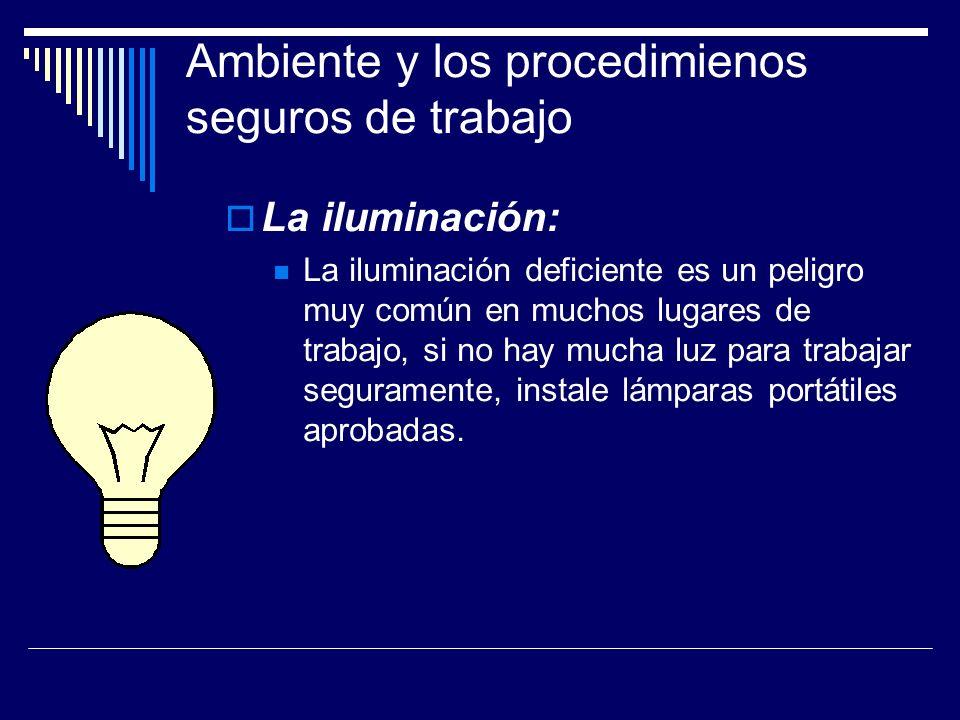 Ambiente y los procedimienos seguros de trabajo La iluminación: La iluminación deficiente es un peligro muy común en muchos lugares de trabajo, si no