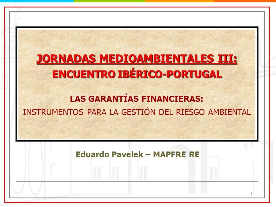 1 Eduardo Pavelek – MAPFRE RE JORNADAS MEDIOAMBIENTALES III: ENCUENTRO IBÉRICO-PORTUGAL LAS GARANTÍAS FINANCIERAS: INSTRUMENTOS PARA LA GESTIÓN DEL RI