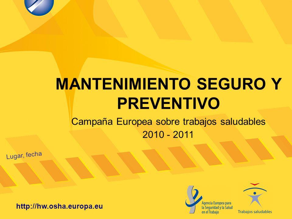 MANTENIMIENTO SEGURO Y PREVENTIVO Lugar, fecha http://hw.osha.europa.eu Campaña Europea sobre trabajos saludables 2010 - 2011