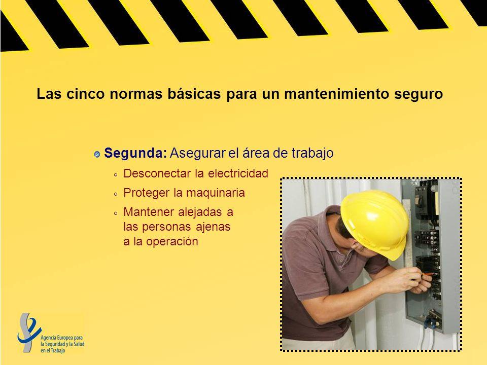 Las cinco normas básicas para un mantenimiento seguro Segunda: Asegurar el área de trabajo Desconectar la electricidad Proteger la maquinaria Mantener