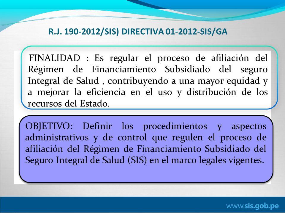 R.J. 190-2012/SIS) DIRECTIVA 01-2012-SIS/GA FINALIDAD : Es regular el proceso de afiliación del Régimen de Financiamiento Subsidiado del seguro Integr