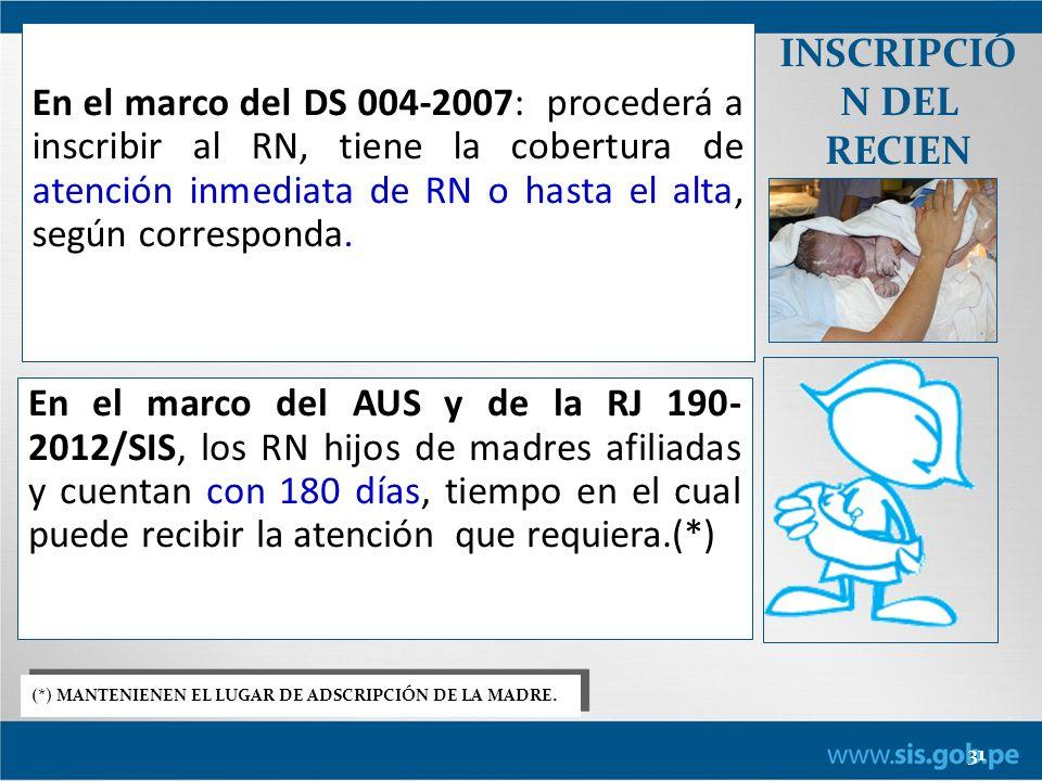 31 INSCRIPCIÓ N DEL RECIEN NACIDO En el marco del DS 004-2007: procederá a inscribir al RN, tiene la cobertura de atención inmediata de RN o hasta el alta, según corresponda.