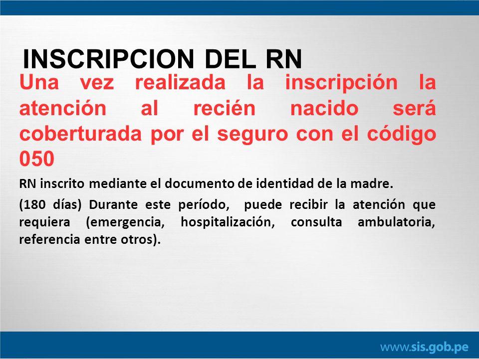 INSCRIPCION DEL RN Una vez realizada la inscripción la atención al recién nacido será coberturada por el seguro con el código 050 RN inscrito mediante el documento de identidad de la madre.