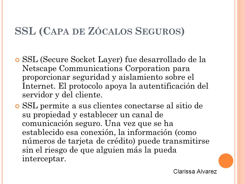 SSL (C APA DE Z ÓCALOS S EGUROS ) SSL (Secure Socket Layer) fue desarrollado de la Netscape Communications Corporation para proporcionar seguridad y aislamiento sobre el Internet.