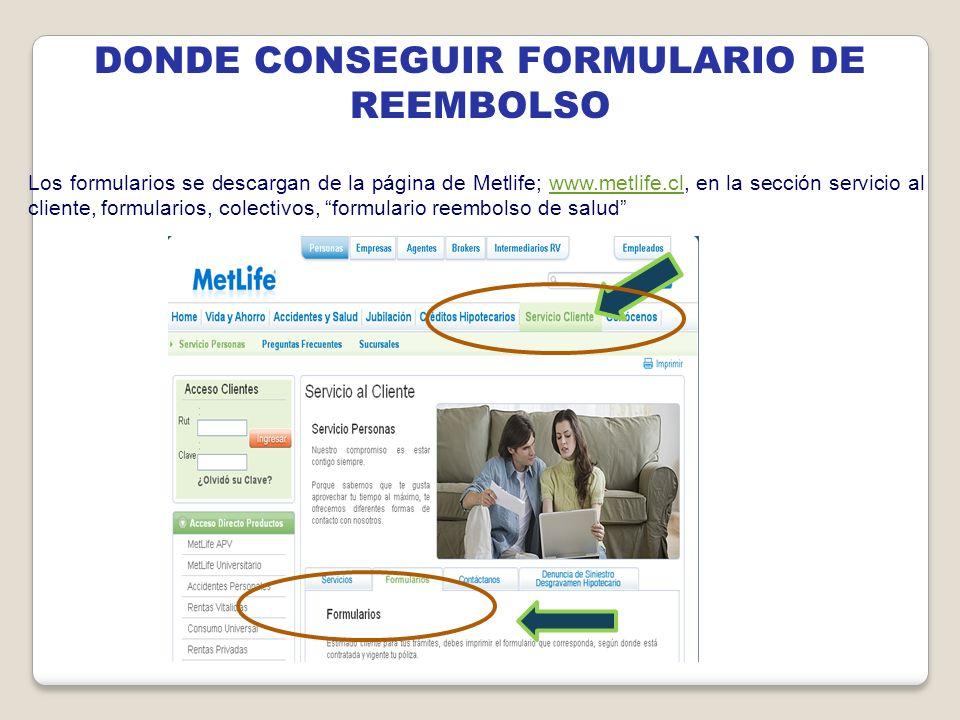 DONDE CONSEGUIR FORMULARIO DE REEMBOLSO Los formularios se descargan de la página de Metlife; www.metlife.cl, en la sección servicio al cliente, formu