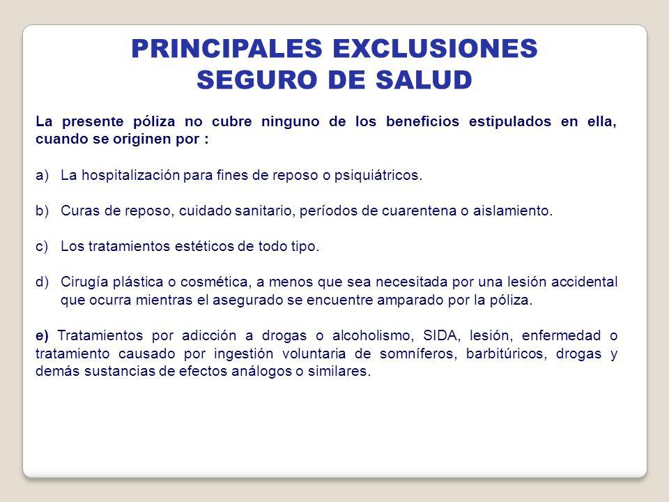 PRINCIPALES EXCLUSIONES SEGURO DE SALUD La presente póliza no cubre ninguno de los beneficios estipulados en ella, cuando se originen por : a)La hospi