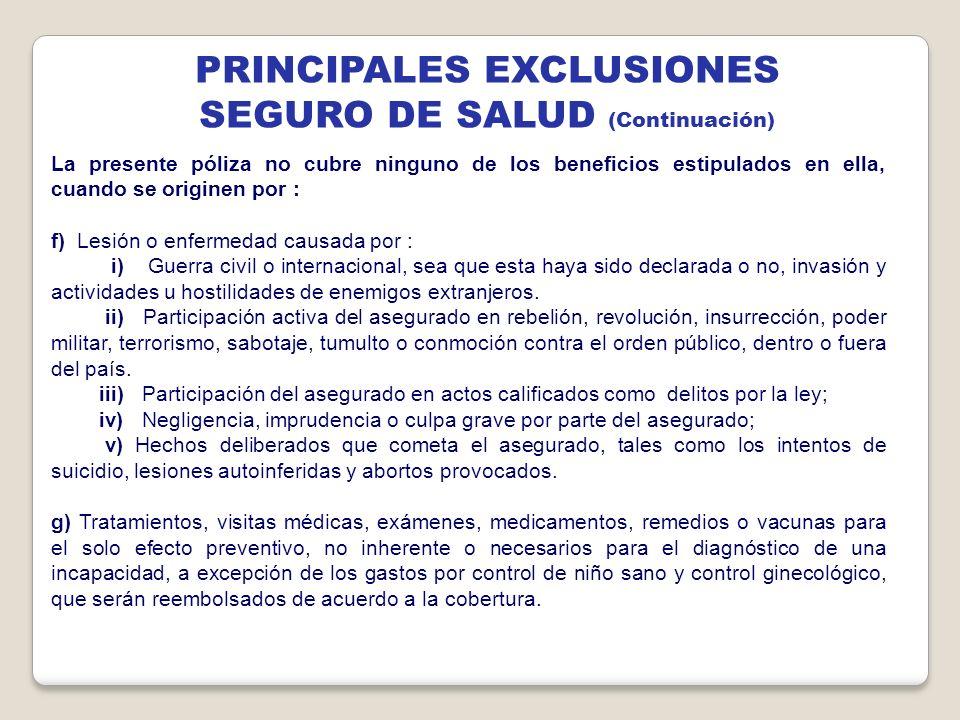 PRINCIPALES EXCLUSIONES SEGURO DE SALUD (Continuación) La presente póliza no cubre ninguno de los beneficios estipulados en ella, cuando se originen p