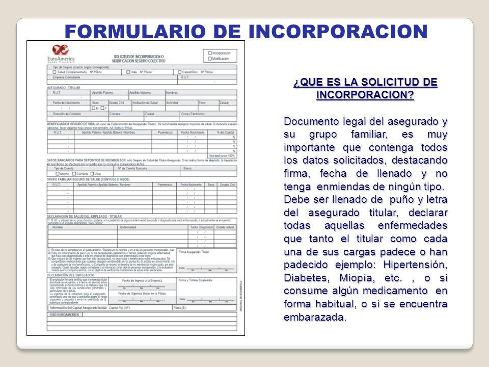 FORMULARIO DE INCORPORACION ¿QUE ES LA SOLICITUD DE INCORPORACION? Documento legal del asegurado y su grupo familiar, es muy importante que contenga t