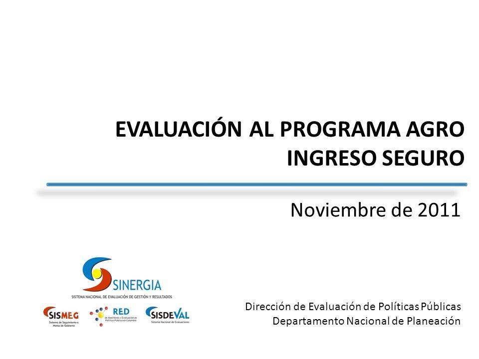 Dirección de Evaluación de Políticas Públicas Departamento Nacional de Planeación EVALUACIÓN AL PROGRAMA AGRO INGRESO SEGURO Noviembre de 2011