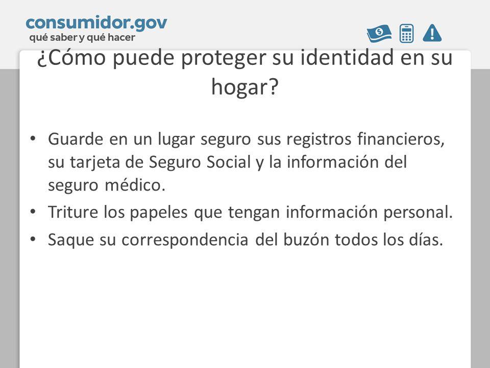 ¿Cómo puede proteger su identidad en su hogar? Guarde en un lugar seguro sus registros financieros, su tarjeta de Seguro Social y la información del s